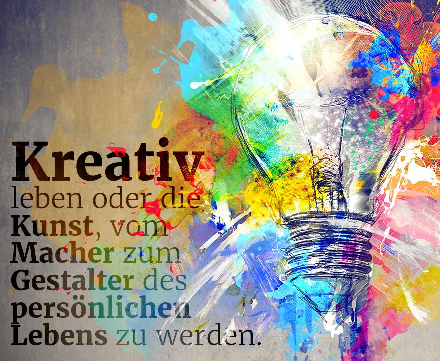 Kreativ leben oder die Kunst, vom Macher zum Gestalter des persönlichen Lebens zu werden.